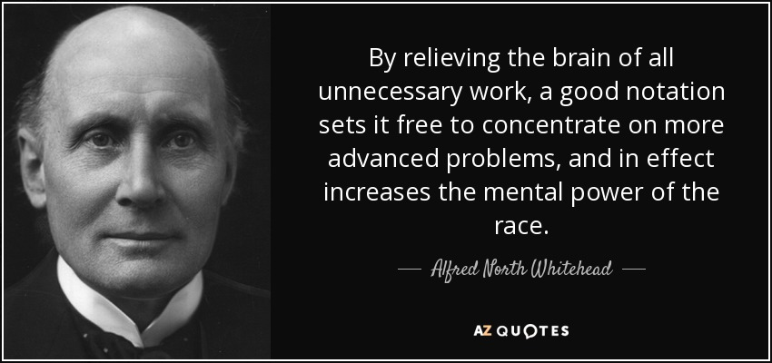 By relieving the brain of all unnecessary work, a good notation sets it free to concentrate on more advanced problems, and in effect increases the mental power of the race. - Alfred North Whitehead