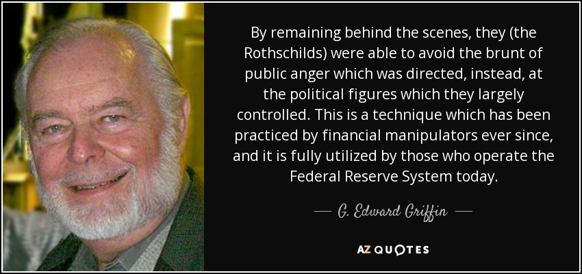 By remaining behind the scenes, they (the Rothschilds) were able to avoid the brunt of public anger which was directed, instead, at the political figures which they largely controlled. This is a technique which has been practiced by financial manipulators ever since, and it is fully utilized by those who operate the Federal Reserve System today. - G. Edward Griffin