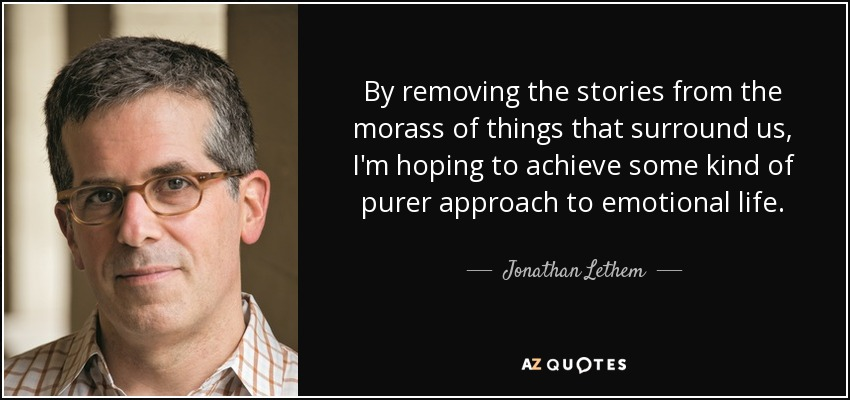 By removing the stories from the morass of things that surround us, I'm hoping to achieve some kind of purer approach to emotional life. - Jonathan Lethem