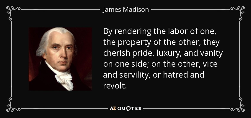 By rendering the labor of one, the property of the other, they cherish pride, luxury, and vanity on one side; on the other, vice and servility, or hatred and revolt. - James Madison