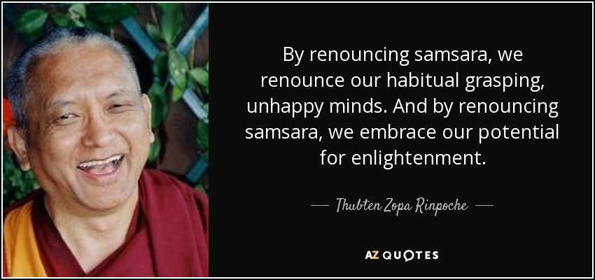 By renouncing samsara, we renounce our habitual grasping, unhappy minds. And by renouncing samsara, we embrace our potential for enlightenment. - Thubten Zopa Rinpoche