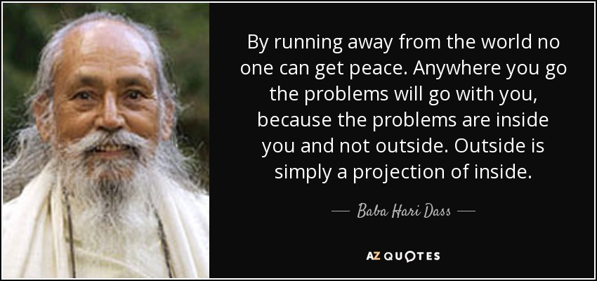 By running away from the world no one can get peace. Anywhere you go the problems will go with you, because the problems are inside you and not outside. Outside is simply a projection of inside. - Baba Hari Dass