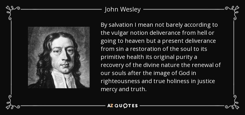 By salvation I mean not barely according to the vulgar notion deliverance from hell or going to heaven but a present deliverance from sin a restoration of the soul to its primitive health its original purity a recovery of the divine nature the renewal of our souls after the image of God in righteousness and true holiness in justice mercy and truth. - John Wesley