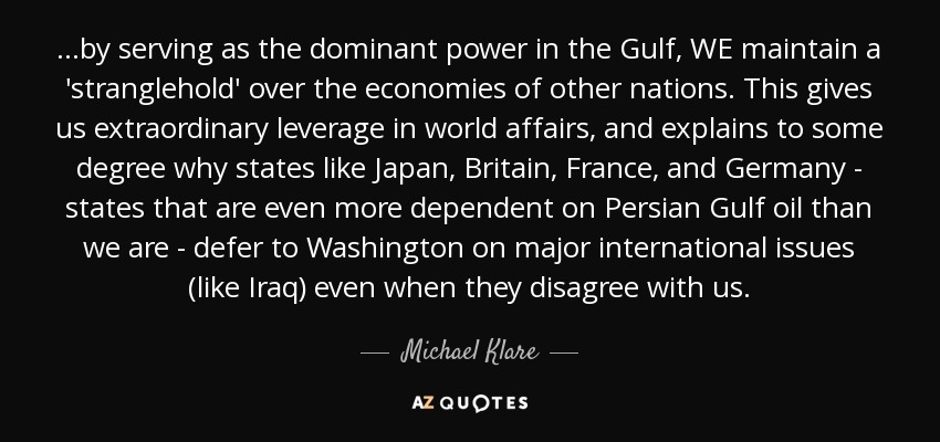 ...by serving as the dominant power in the Gulf, WE maintain a 'stranglehold' over the economies of other nations. This gives us extraordinary leverage in world affairs, and explains to some degree why states like Japan, Britain, France, and Germany - states that are even more dependent on Persian Gulf oil than we are - defer to Washington on major international issues (like Iraq) even when they disagree with us. - Michael Klare