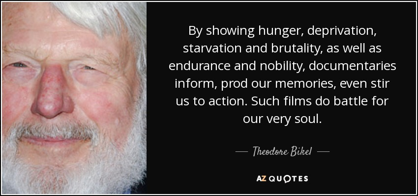 By showing hunger, deprivation, starvation and brutality, as well as endurance and nobility, documentaries inform, prod our memories, even stir us to action. Such films do battle for our very soul. - Theodore Bikel