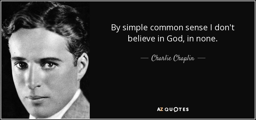 By simple common sense I don't believe in God, in none. - Charlie Chaplin