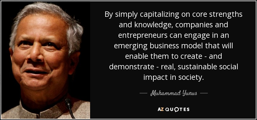 By simply capitalizing on core strengths and knowledge, companies and entrepreneurs can engage in an emerging business model that will enable them to create - and demonstrate - real, sustainable social impact in society. - Muhammad Yunus