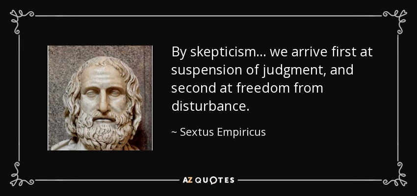By skepticism . . . we arrive first at suspension of judgment, and second at freedom from disturbance. - Sextus Empiricus