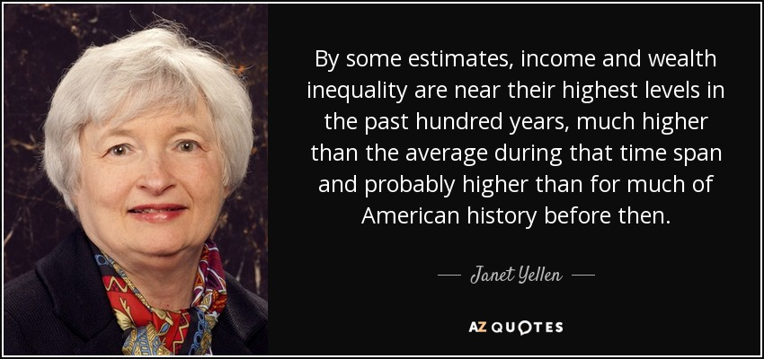 By some estimates, income and wealth inequality are near their highest levels in the past hundred years, much higher than the average during that time span and probably higher than for much of American history before then. - Janet Yellen
