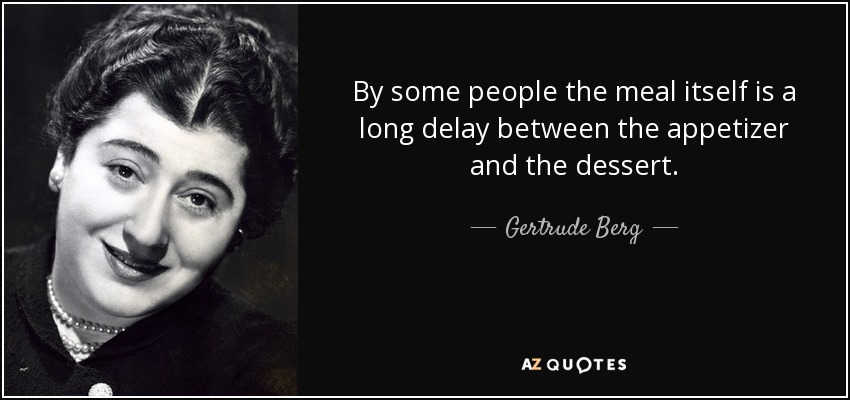 By some people the meal itself is a long delay between the appetizer and the dessert. - Gertrude Berg