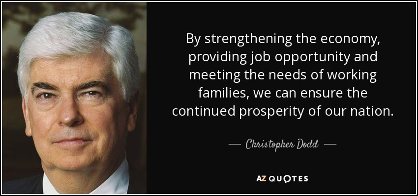 By strengthening the economy, providing job opportunity and meeting the needs of working families, we can ensure the continued prosperity of our nation. - Christopher Dodd
