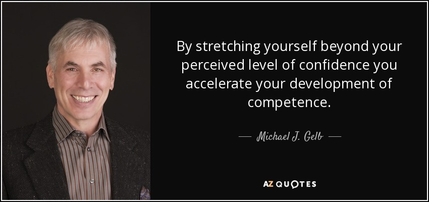 By stretching yourself beyond your perceived level of confidence you accelerate your development of competence. - Michael J. Gelb