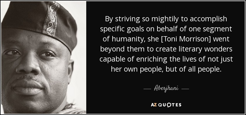 By striving so mightily to accomplish specific goals on behalf of one segment of humanity, she [Toni Morrison] went beyond them to create literary wonders capable of enriching the lives of not just her own people, but of all people. - Aberjhani
