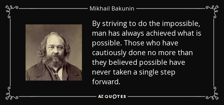 By striving to do the impossible, man has always achieved what is possible. Those who have cautiously done no more than they believed possible have never taken a single step forward. - Mikhail Bakunin