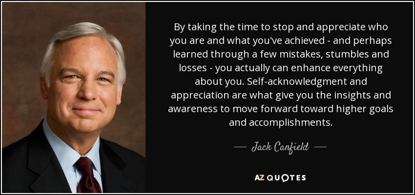 By taking the time to stop and appreciate who you are and what you've achieved - and perhaps learned through a few mistakes, stumbles and losses - you actually can enhance everything about you. Self-acknowledgment and appreciation are what give you the insights and awareness to move forward toward higher goals and accomplishments. - Jack Canfield