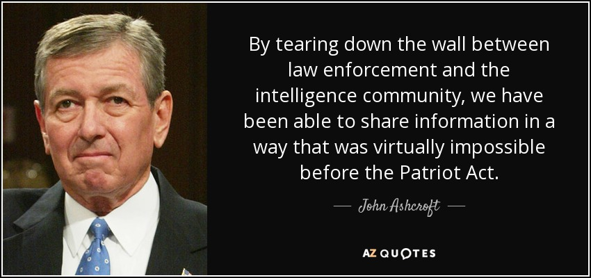 By tearing down the wall between law enforcement and the intelligence community, we have been able to share information in a way that was virtually impossible before the Patriot Act. - John Ashcroft