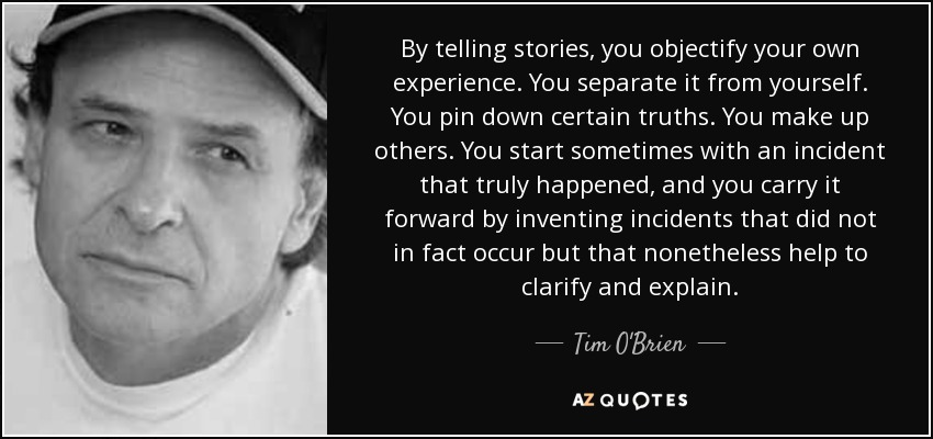 By telling stories, you objectify your own experience. You separate it from yourself. You pin down certain truths. You make up others. You start sometimes with an incident that truly happened, and you carry it forward by inventing incidents that did not in fact occur but that nonetheless help to clarify and explain. - Tim O'Brien