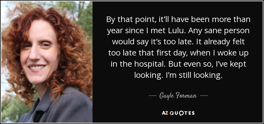 By that point, it'll have been more than year since I met Lulu. Any sane person would say it's too late. It already felt too late that first day, when I woke up in the hospital. But even so, I've kept looking. I'm still looking. - Gayle Forman
