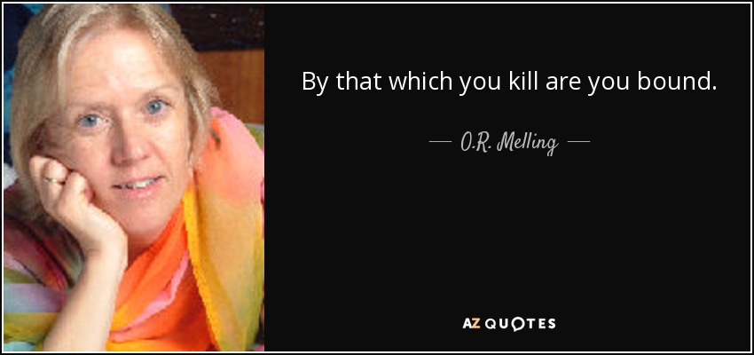 By that which you kill are you bound. - O.R. Melling