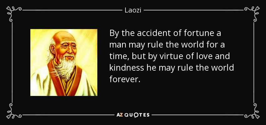 By the accident of fortune a man may rule the world for a time, but by virtue of love and kindness he may rule the world forever. - Laozi
