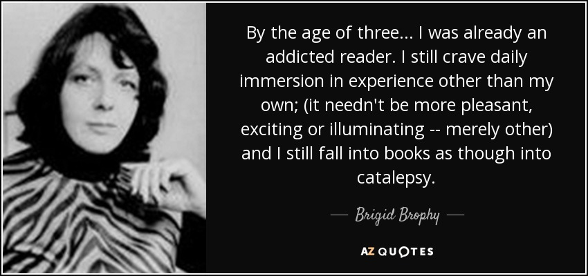 By the age of three ... I was already an addicted reader. I still crave daily immersion in experience other than my own; (it needn't be more pleasant, exciting or illuminating -- merely other) and I still fall into books as though into catalepsy. - Brigid Brophy