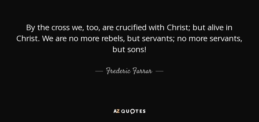 By the cross we, too, are crucified with Christ; but alive in Christ. We are no more rebels, but servants; no more servants, but sons! - Frederic Farrar