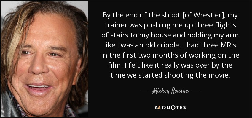 By the end of the shoot [of Wrestler], my trainer was pushing me up three flights of stairs to my house and holding my arm like I was an old cripple. I had three MRIs in the first two months of working on the film. I felt like it really was over by the time we started shooting the movie. - Mickey Rourke