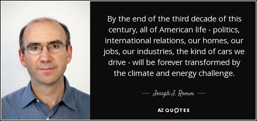 By the end of the third decade of this century, all of American life - politics, international relations, our homes, our jobs, our industries, the kind of cars we drive - will be forever transformed by the climate and energy challenge. - Joseph J. Romm