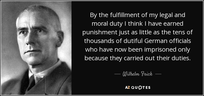 By the fulfillment of my legal and moral duty I think I have earned punishment just as little as the tens of thousands of dutiful German officials who have now been imprisoned only because they carried out their duties. - Wilhelm Frick