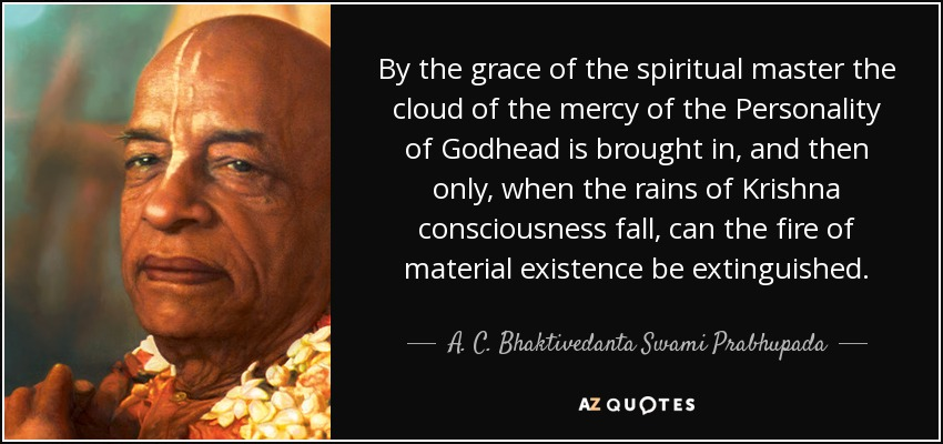 By the grace of the spiritual master the cloud of the mercy of the Personality of Godhead is brought in, and then only, when the rains of Krishna consciousness fall, can the fire of material existence be extinguished. - A. C. Bhaktivedanta Swami Prabhupada