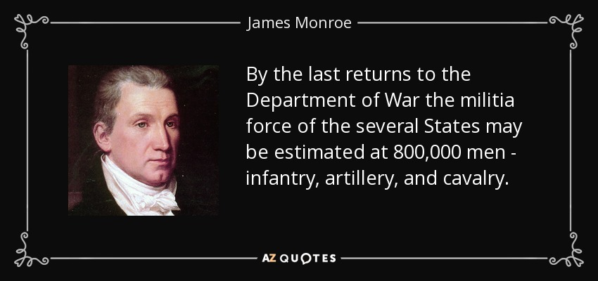 By the last returns to the Department of War the militia force of the several States may be estimated at 800,000 men - infantry, artillery, and cavalry. - James Monroe
