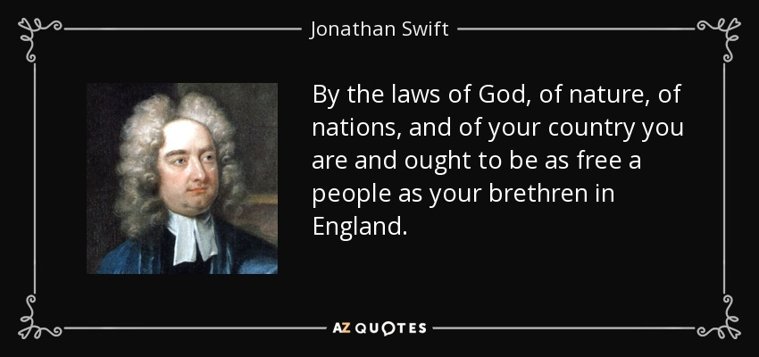 By the laws of God, of nature, of nations, and of your country you are and ought to be as free a people as your brethren in England. - Jonathan Swift