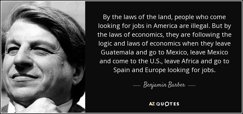 By the laws of the land, people who come looking for jobs in America are illegal. But by the laws of economics, they are following the logic and laws of economics when they leave Guatemala and go to Mexico, leave Mexico and come to the U.S., leave Africa and go to Spain and Europe looking for jobs. - Benjamin Barber