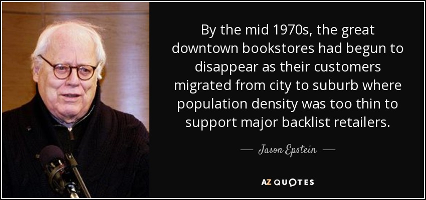 By the mid 1970s, the great downtown bookstores had begun to disappear as their customers migrated from city to suburb where population density was too thin to support major backlist retailers. - Jason Epstein