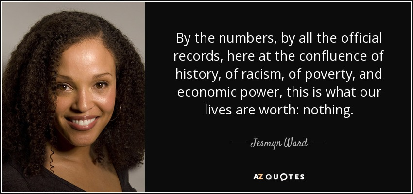 By the numbers, by all the official records, here at the confluence of history, of racism, of poverty, and economic power, this is what our lives are worth: nothing. - Jesmyn Ward