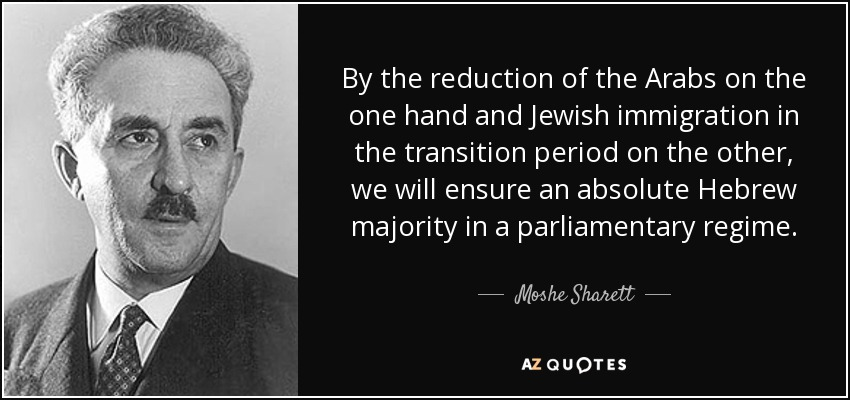 By the reduction of the Arabs on the one hand and Jewish immigration in the transition period on the other, we will ensure an absolute Hebrew majority in a parliamentary regime. - Moshe Sharett