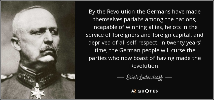 By the Revolution the Germans have made themselves pariahs among the nations, incapable of winning allies, helots in the service of foreigners and foreign capital, and deprived of all self-respect. In twenty years' time, the German people will curse the parties who now boast of having made the Revolution. - Erich Ludendorff