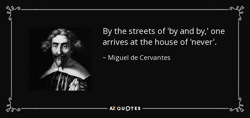 By the streets of 'by and by,' one arrives at the house of 'never'. - Miguel de Cervantes
