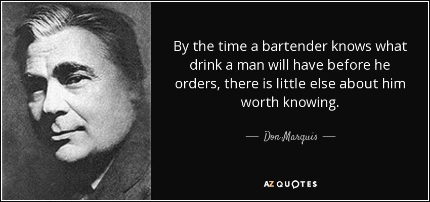 By the time a bartender knows what drink a man will have before he orders, there is little else about him worth knowing. - Don Marquis