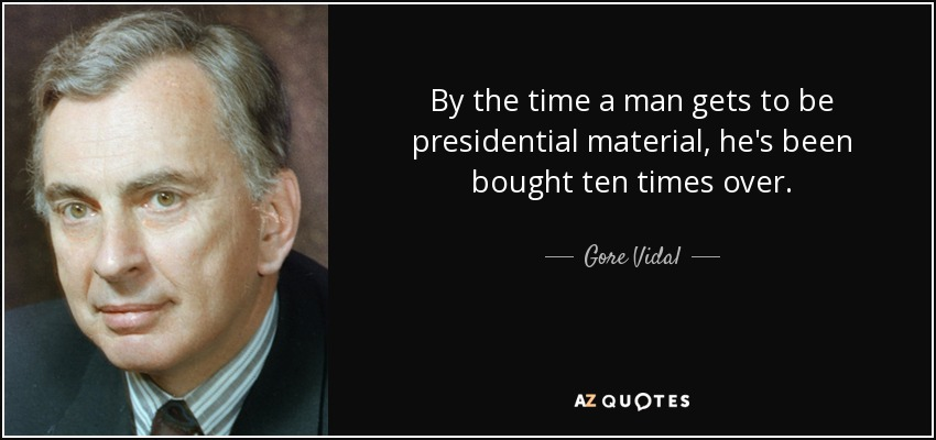 By the time a man gets to be presidential material, he's been bought ten times over. - Gore Vidal