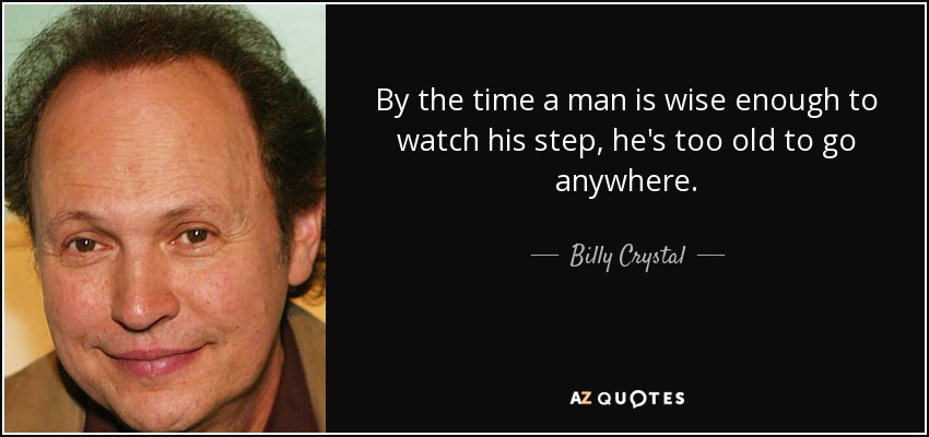 By the time a man is wise enough to watch his step, he's too old to go anywhere. - Billy Crystal