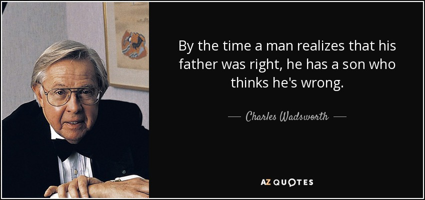 By the time a man realizes that his father was right, he has a son who thinks he's wrong. - Charles Wadsworth