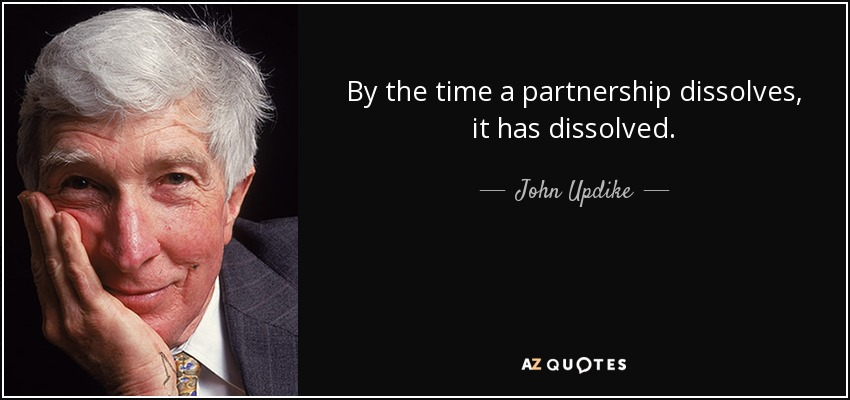 By the time a partnership dissolves, it has dissolved. - John Updike