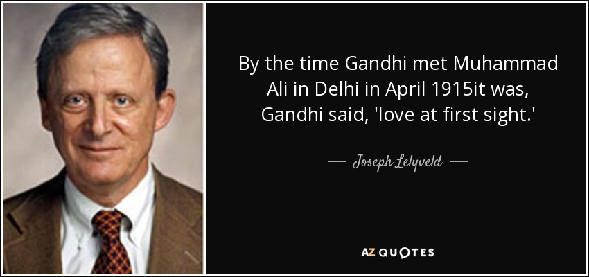 By the time Gandhi met Muhammad Ali in Delhi in April 1915it was, Gandhi said, 'love at first sight.' - Joseph Lelyveld