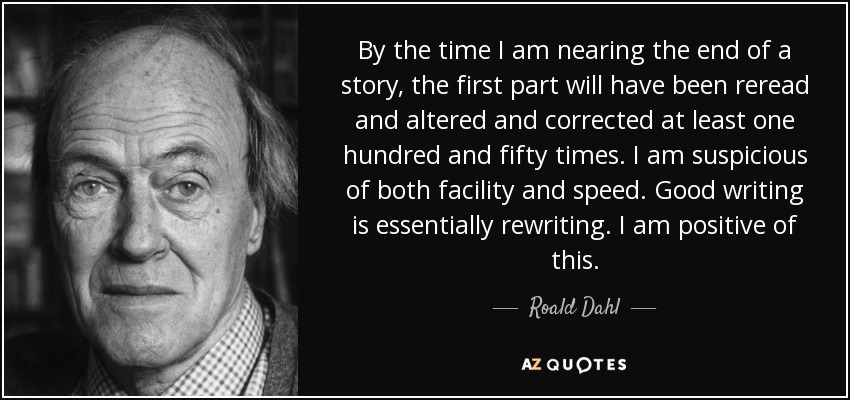 By the time I am nearing the end of a story, the first part will have been reread and altered and corrected at least one hundred and fifty times. I am suspicious of both facility and speed. Good writing is essentially rewriting. I am positive of this. - Roald Dahl