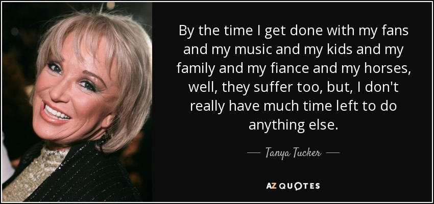 By the time I get done with my fans and my music and my kids and my family and my fiance and my horses, well, they suffer too, but, I don't really have much time left to do anything else. - Tanya Tucker