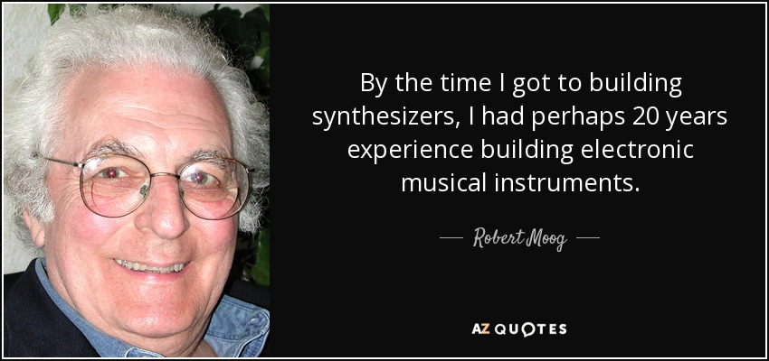By the time I got to building synthesizers, I had perhaps 20 years experience building electronic musical instruments. - Robert Moog