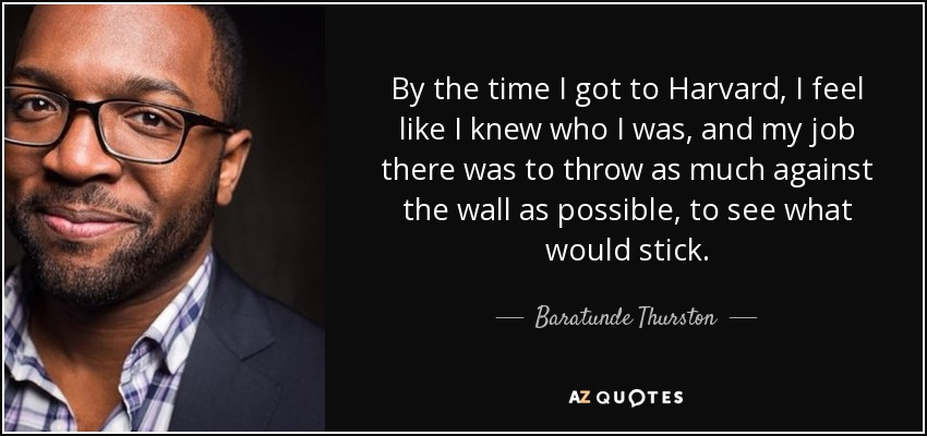 By the time I got to Harvard, I feel like I knew who I was, and my job there was to throw as much against the wall as possible, to see what would stick. - Baratunde Thurston
