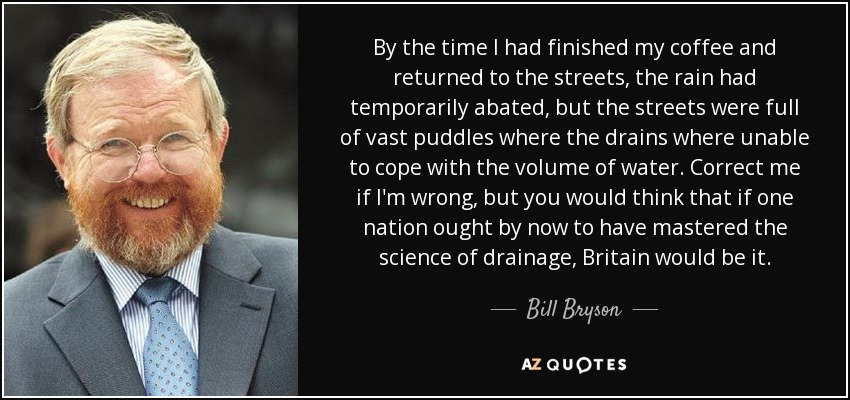 By the time I had finished my coffee and returned to the streets, the rain had temporarily abated, but the streets were full of vast puddles where the drains where unable to cope with the volume of water. Correct me if I'm wrong, but you would think that if one nation ought by now to have mastered the science of drainage, Britain would be it. - Bill Bryson