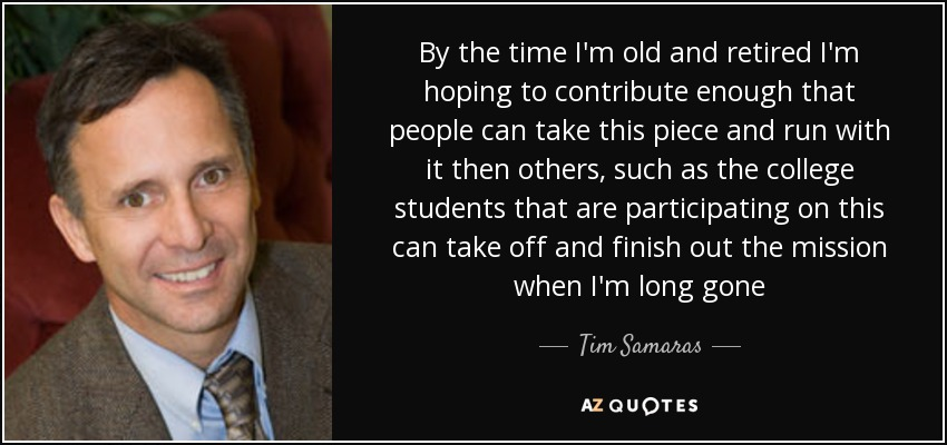 By the time I'm old and retired I'm hoping to contribute enough that people can take this piece and run with it then others, such as the college students that are participating on this can take off and finish out the mission when I'm long gone - Tim Samaras